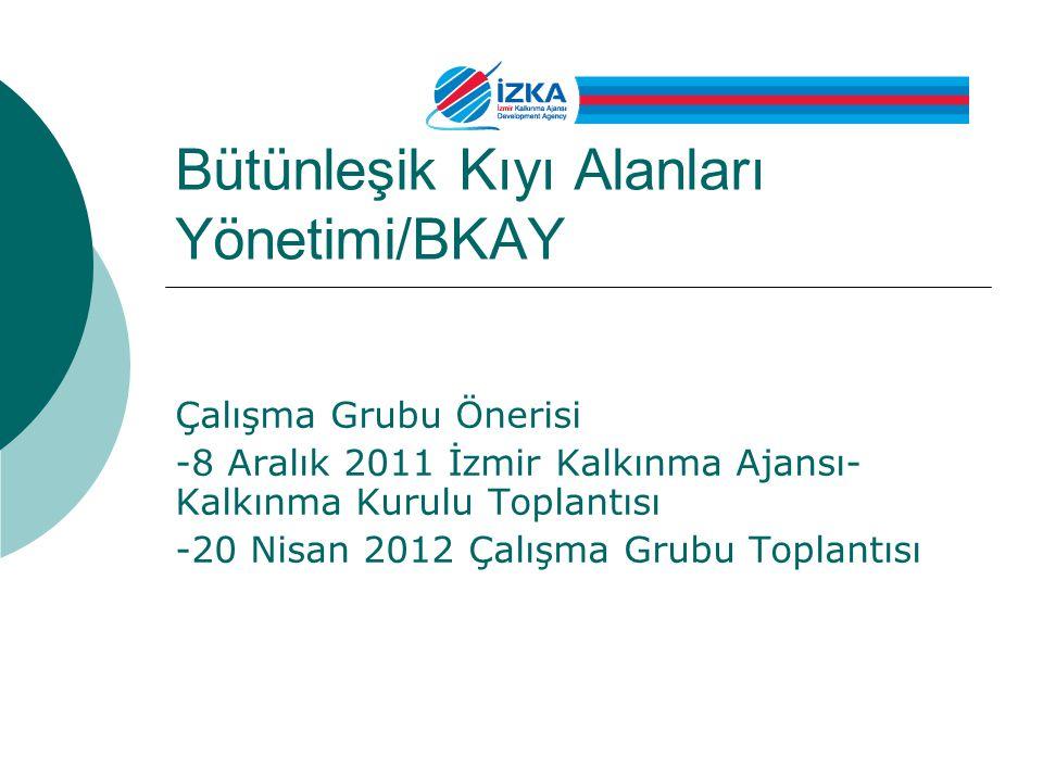 Bütünleşik Kıyı Alanları Yönetimi/BKAY Çalışma Grubu Önerisi -8 Aralık 2011 İzmir Kalkınma Ajansı- Kalkınma Kurulu Toplantısı -20 Nisan 2012 Çalışma G