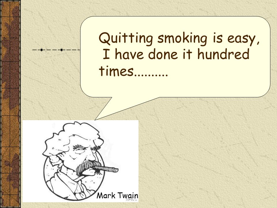 Quitting smoking is easy, I have done it hundred times.......... Mark Twain
