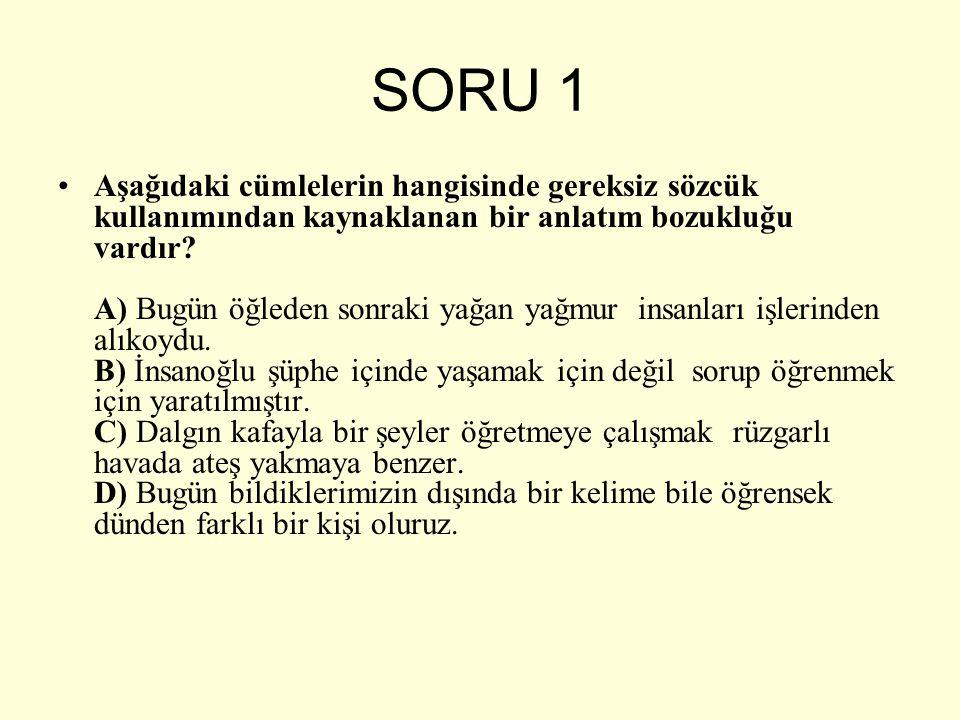 SORU 1 Aşağıdaki cümlelerin hangisinde gereksiz sözcük kullanımından kaynaklanan bir anlatım bozukluğu vardır? A) Bugün öğleden sonraki yağan yağmur i