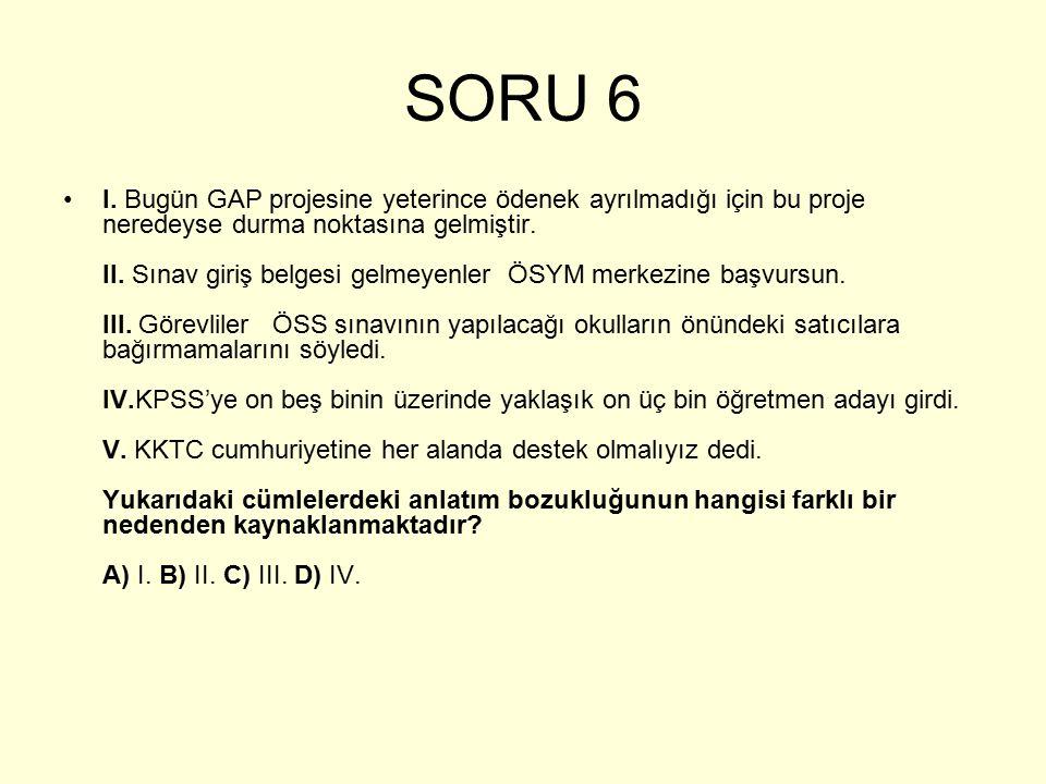 SORU 6 I. Bugün GAP projesine yeterince ödenek ayrılmadığı için bu proje neredeyse durma noktasına gelmiştir. II. Sınav giriş belgesi gelmeyenler ÖSYM
