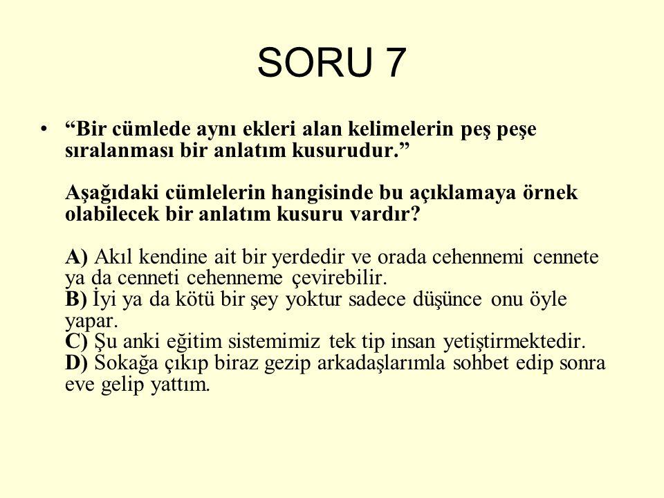 """SORU 7 """"Bir cümlede aynı ekleri alan kelimelerin peş peşe sıralanması bir anlatım kusurudur."""" Aşağıdaki cümlelerin hangisinde bu açıklamaya örnek olab"""