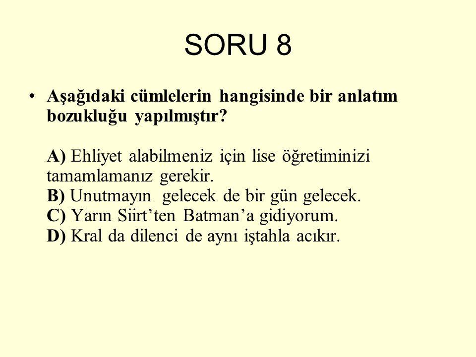SORU 8 Aşağıdaki cümlelerin hangisinde bir anlatım bozukluğu yapılmıştır? A) Ehliyet alabilmeniz için lise öğretiminizi tamamlamanız gerekir. B) Unutm