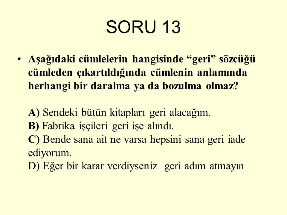 """SORU 13 Aşağıdaki cümlelerin hangisinde """"geri"""" sözcüğü cümleden çıkartıldığında cümlenin anlamında herhangi bir daralma ya da bozulma olmaz? A) Sendek"""