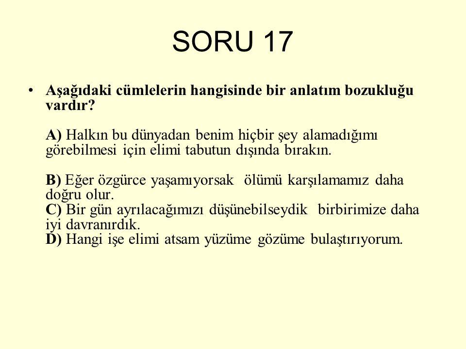 SORU 17 Aşağıdaki cümlelerin hangisinde bir anlatım bozukluğu vardır? A) Halkın bu dünyadan benim hiçbir şey alamadığımı görebilmesi için elimi tabutu