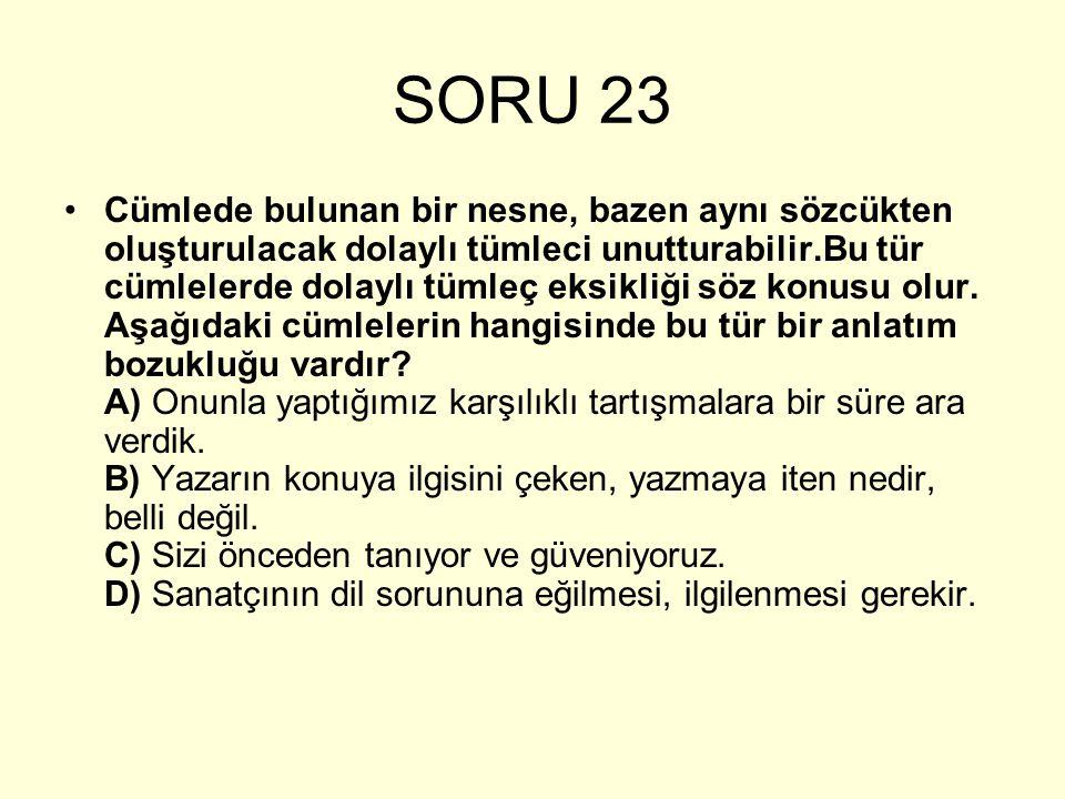 SORU 23 Cümlede bulunan bir nesne, bazen aynı sözcükten oluşturulacak dolaylı tümleci unutturabilir.Bu tür cümlelerde dolaylı tümleç eksikliği söz kon