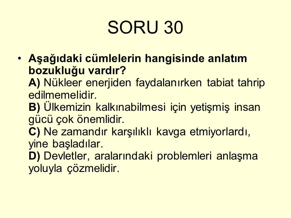SORU 30 Aşağıdaki cümlelerin hangisinde anlatım bozukluğu vardır? A) Nükleer enerjiden faydalanırken tabiat tahrip edilmemelidir. B) Ülkemizin kalkına