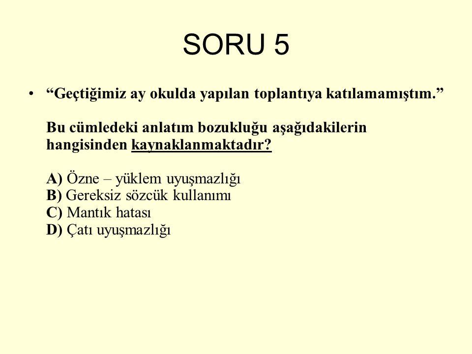 """SORU 5 """"Geçtiğimiz ay okulda yapılan toplantıya katılamamıştım."""" Bu cümledeki anlatım bozukluğu aşağıdakilerin hangisinden kaynaklanmaktadır? A) Özne"""
