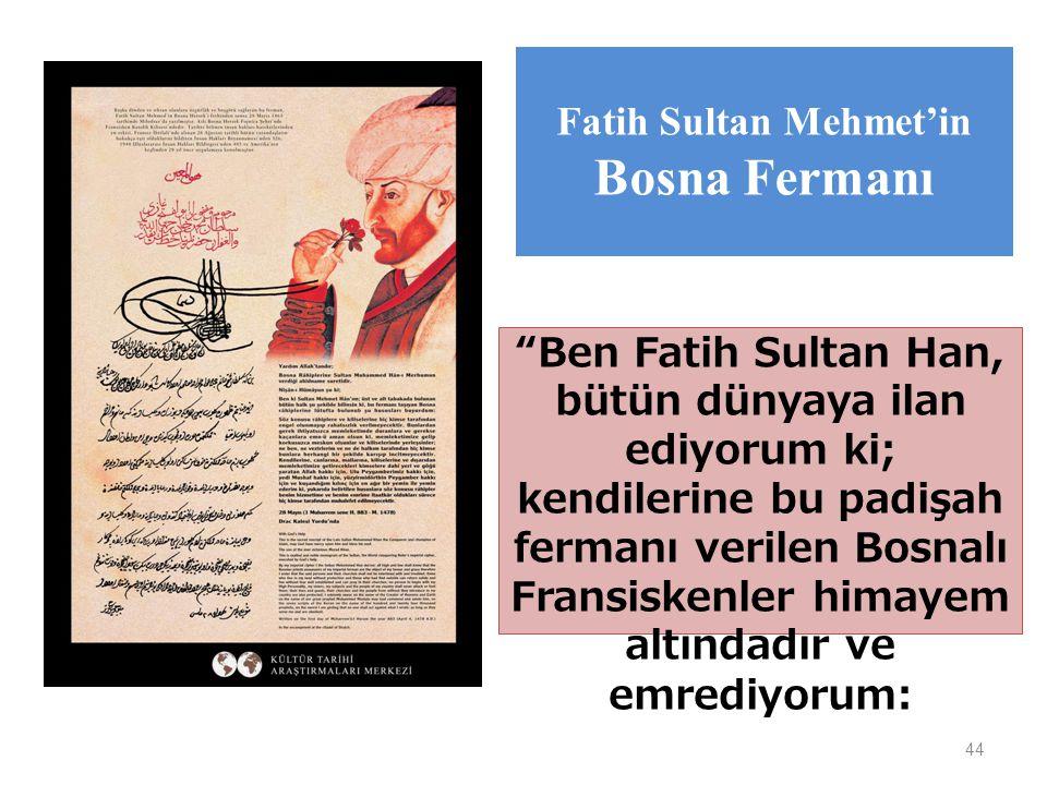 44 Ben Fatih Sultan Han, bütün dünyaya ilan ediyorum ki; kendilerine bu padişah fermanı verilen Bosnalı Fransiskenler himayem altındadır ve emrediyorum: Fatih Sultan Mehmet'in Bosna Fermanı