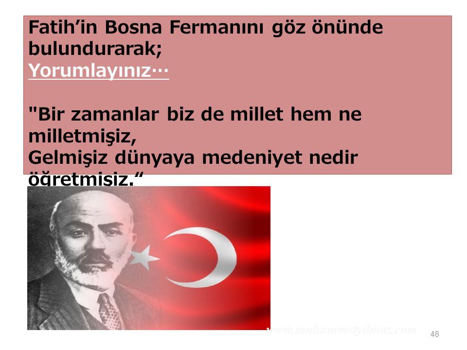 48 Fatih'in Bosna Fermanını göz önünde bulundurarak; Yorumlayınız… Bir zamanlar biz de millet hem ne milletmişiz, Gelmişiz dünyaya medeniyet nedir öğretmişiz. Mehmet Akif Ersoy www.muhammetyilmaz.com