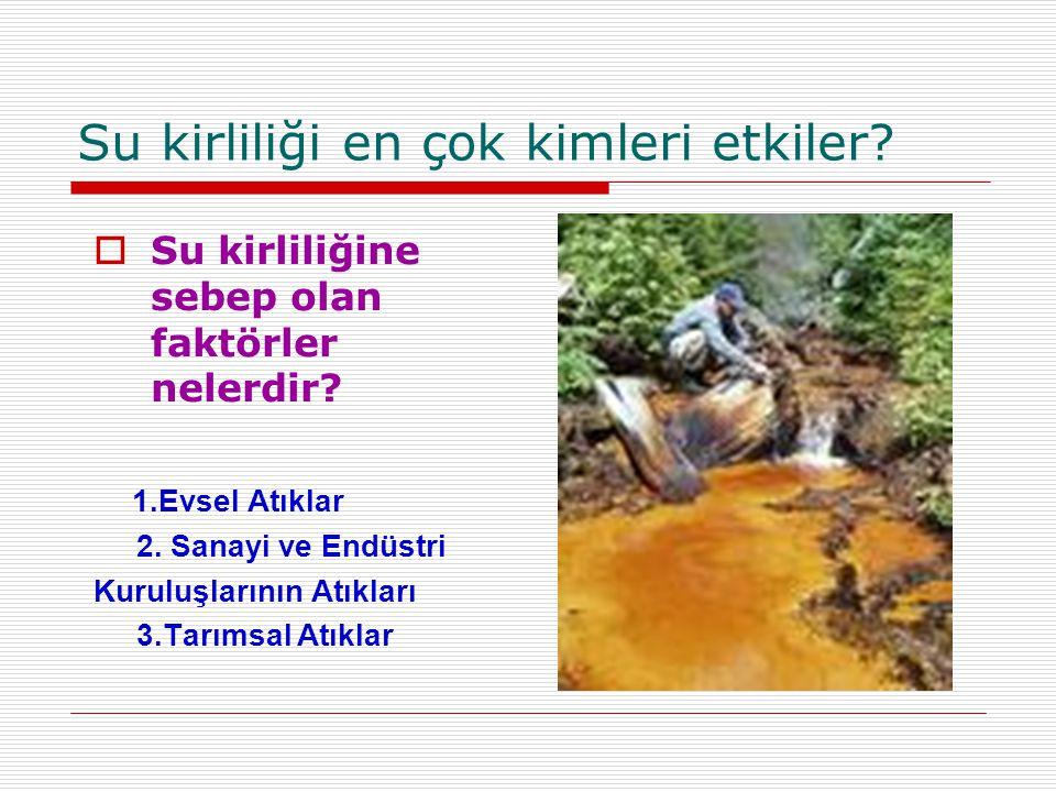 Su kirliliği en çok kimleri etkiler?  Su kirliliğine sebep olan faktörler nelerdir? 1.Evsel Atıklar 2. Sanayi ve Endüstri Kuruluşlarının Atıkları 3.T