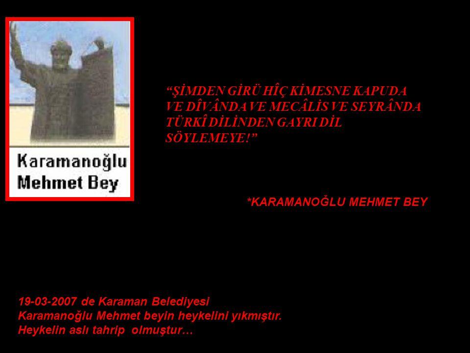 ŞİMDEN GİRÜ HÎÇ KİMESNE KAPUDA VE DÎVÂNDA VE MECÂLİS VE SEYRÂNDA TÜRKÎ DİLİNDEN GAYRI DİL SÖYLEMEYE! 19-03-2007 de Karaman Belediyesi Karamanoğlu Mehmet beyin heykelini yıkmıştır.