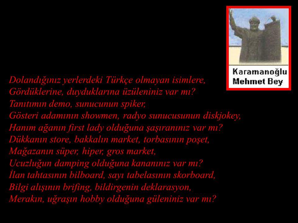Karamanoğlu Mehmet Bey'i arıyorum Göreniniz, bileniniz, duyanınız var mı? Bir ferman yayınlamıştı; 'Bu günden sonra, divanda, dergahta, bargahta, mecl