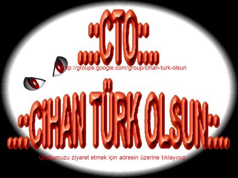 Grubumuzu ziyaret etmek için adresin üzerine tıklayınız http://groups.google.com/group/cihan-turk-olsun