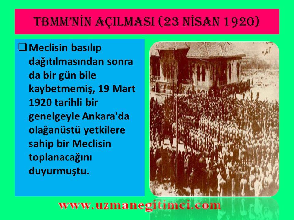 TBMM'N İ N AÇILMASI (23 N İ SAN 1920)  Mustafa Kemal Paşa, İstanbul'un işgali üzerine derhal bir Kurucular Meclisi toplamayı tasarlamış, bu konuda ko