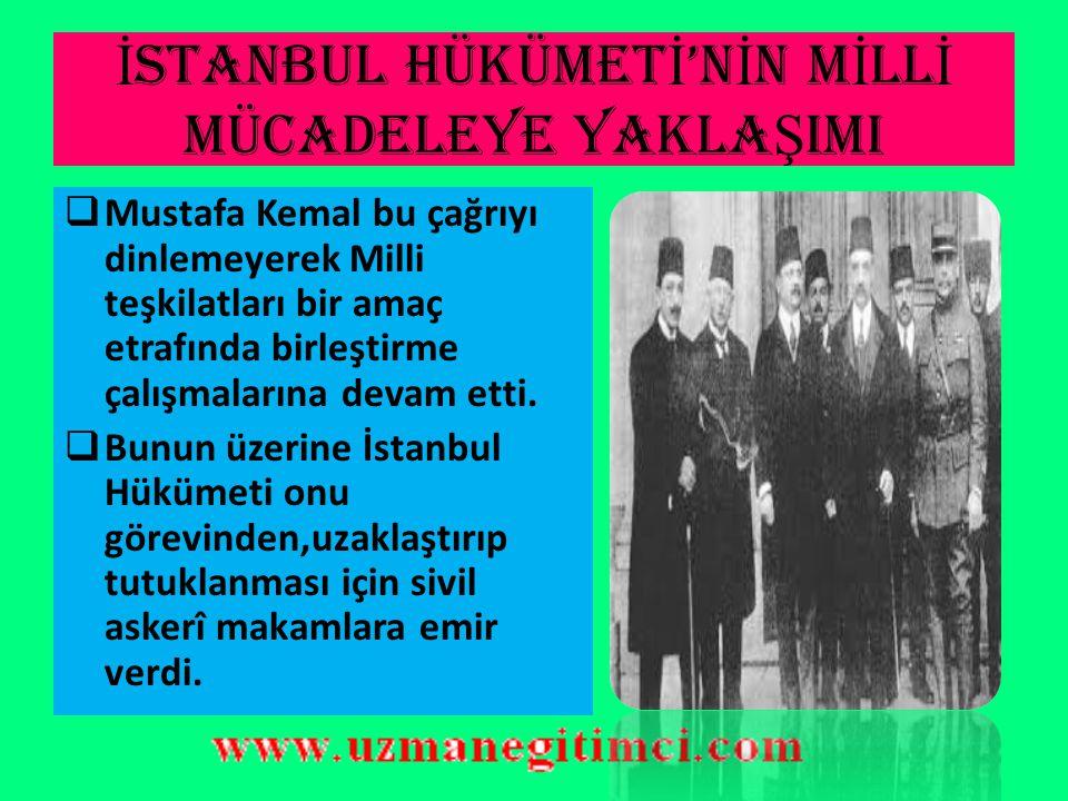 İ STANBUL HÜKÜMET İ 'N İ N M İ LL İ MÜCADELEYE YAKLA Ş IMI  19 Mayıs 1919'da Samsun'a çıkan Mustafa Kemal,Milli Mücadele hareketini başlatmış oldu. 