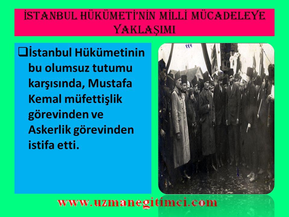 İ STANBUL HÜKÜMET İ 'N İ N M İ LL İ MÜCADELEYE YAKLA Ş IMI  Mustafa Kemal bu çağrıyı dinlemeyerek Milli teşkilatları bir amaç etrafında birleştirme ç