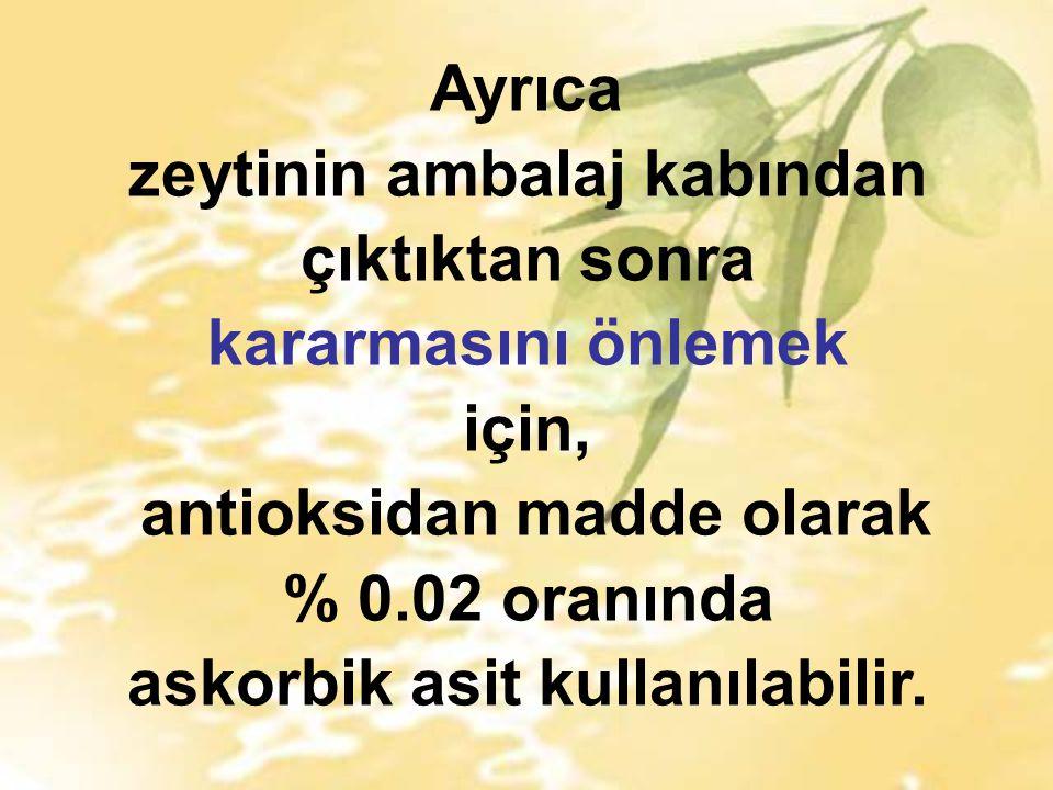 Ayrıca zeytinin ambalaj kabından çıktıktan sonra kararmasını önlemek için, antioksidan madde olarak % 0.02 oranında askorbik asit kullanılabilir.