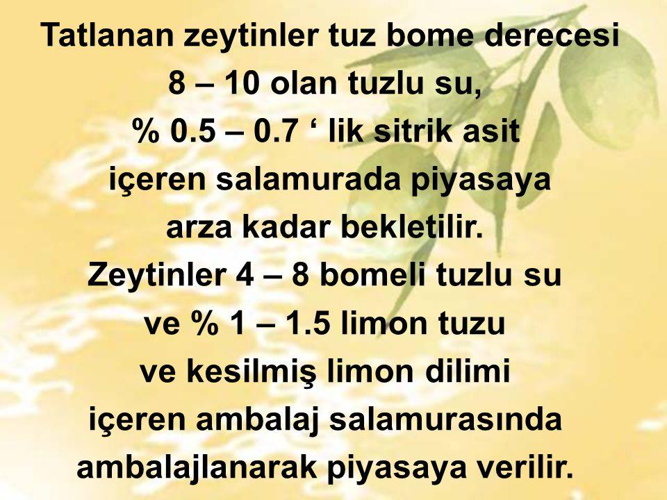 Tatlanan zeytinler tuz bome derecesi 8 – 10 olan tuzlu su, % 0.5 – 0.7 ' lik sitrik asit içeren salamurada piyasaya arza kadar bekletilir.