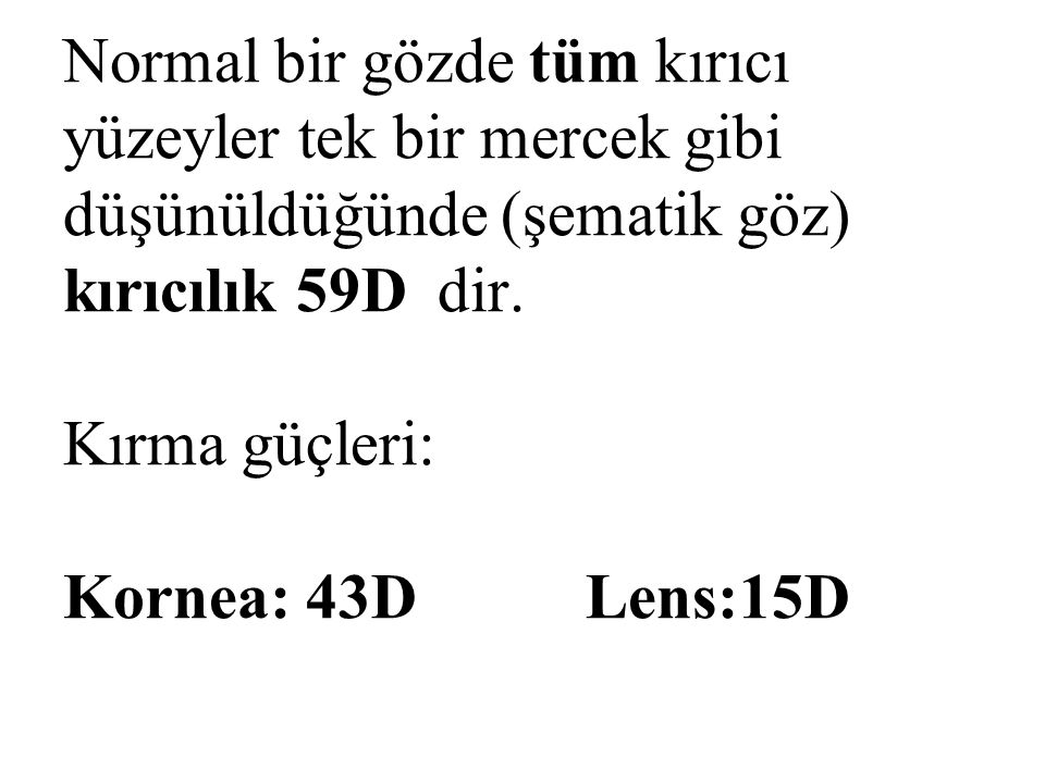 Normal bir gözde tüm kırıcı yüzeyler tek bir mercek gibi düşünüldüğünde (şematik göz) kırıcılık 59D dir. Kırma güçleri: Kornea: 43DLens:15D