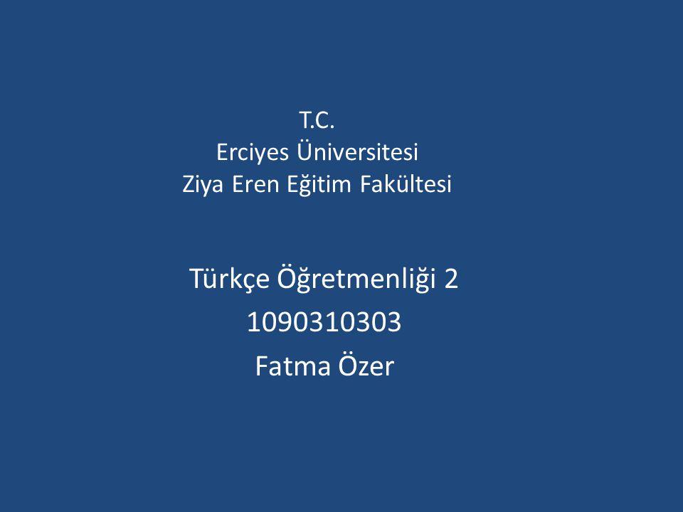 T.C. Erciyes Üniversitesi Ziya Eren Eğitim Fakültesi Türkçe Öğretmenliği 2 1090310303 Fatma Özer