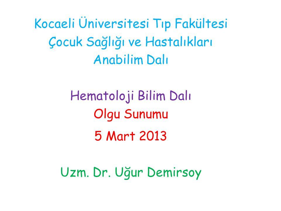 Kocaeli Üniversitesi Tıp Fakültesi Çocuk Sağlığı ve Hastalıkları Anabilim Dalı Hematoloji Bilim Dalı Olgu Sunumu 5 Mart 2013 Uzm. Dr. Uğur Demirsoy