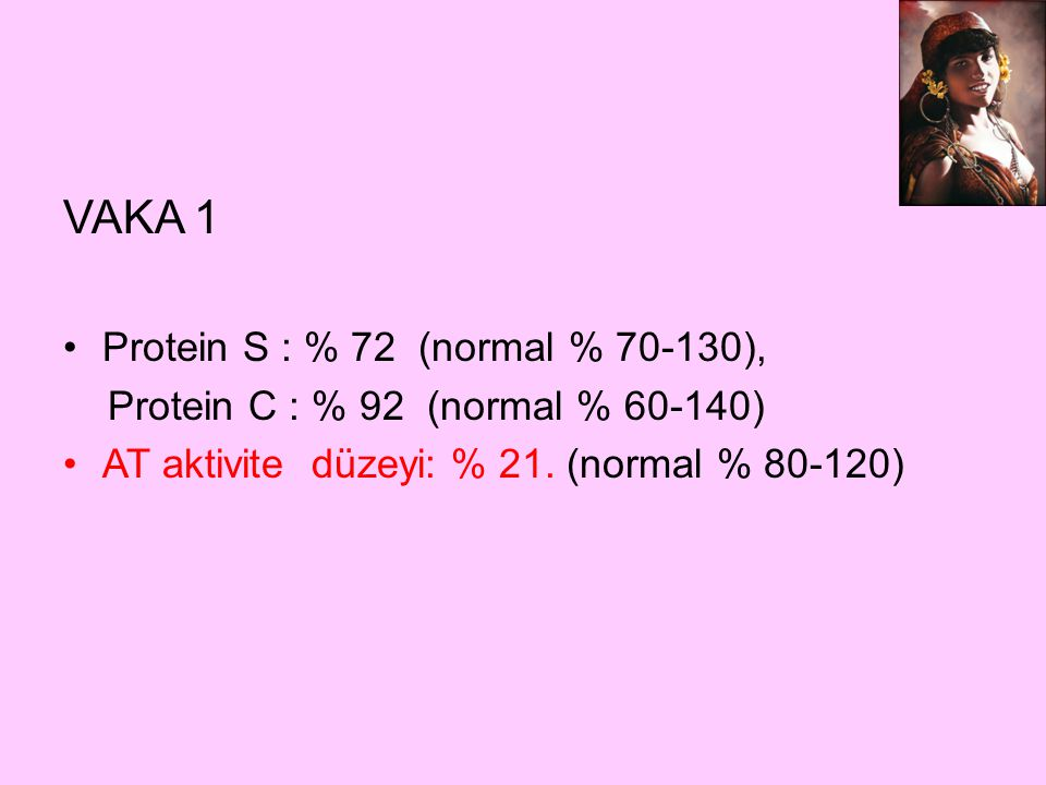 VAKA 1 Protein S : % 72 (normal % 70-130), Protein C : % 92 (normal % 60-140) AT aktivite düzeyi: % 21. (normal % 80-120)