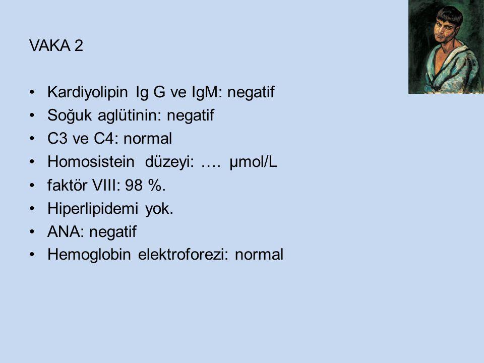 VAKA 2 Kardiyolipin Ig G ve IgM: negatif Soğuk aglütinin: negatif C3 ve C4: normal Homosistein düzeyi: …. µmol/L faktör VIII: 98 %. Hiperlipidemi yok.