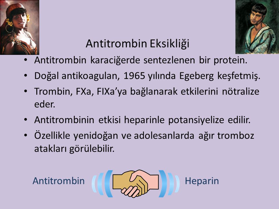 Antitrombin Eksikliği Antitrombin karaciğerde sentezlenen bir protein. Doğal antikoagulan, 1965 yılında Egeberg keşfetmiş. Trombin, FXa, FIXa'ya bağla