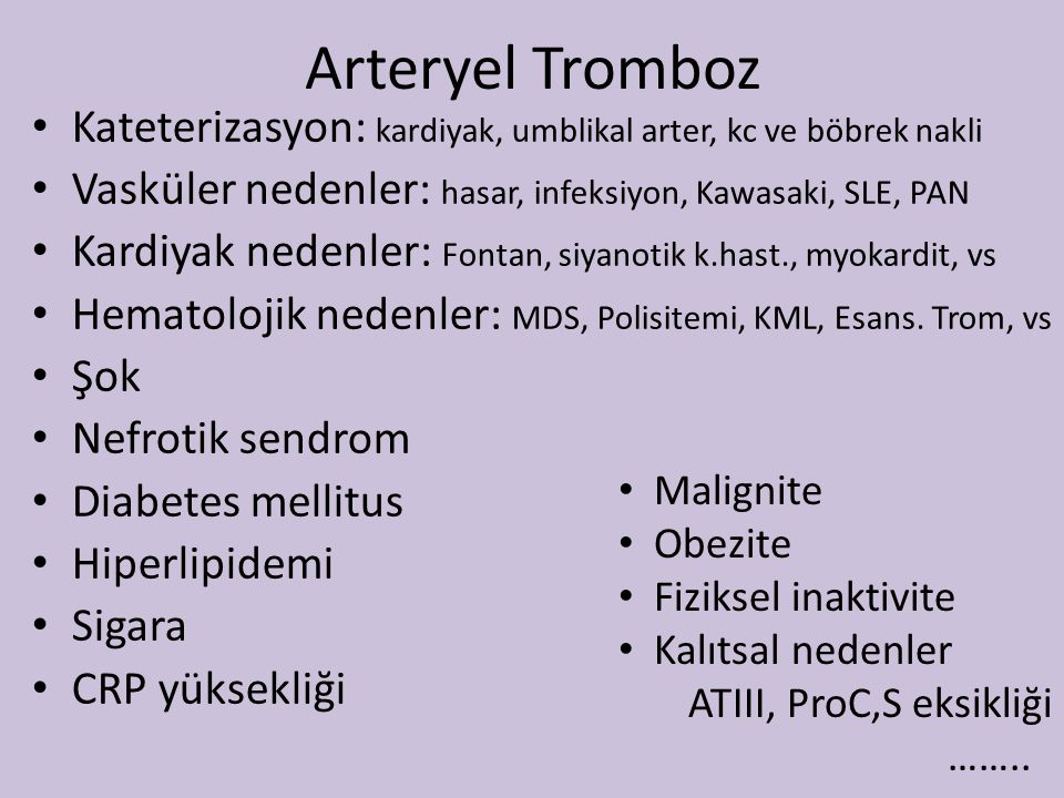 Arteryel Tromboz Kateterizasyon: kardiyak, umblikal arter, kc ve böbrek nakli Vasküler nedenler: hasar, infeksiyon, Kawasaki, SLE, PAN Kardiyak nedenler: Fontan, siyanotik k.hast., myokardit, vs Hematolojik nedenler: MDS, Polisitemi, KML, Esans.