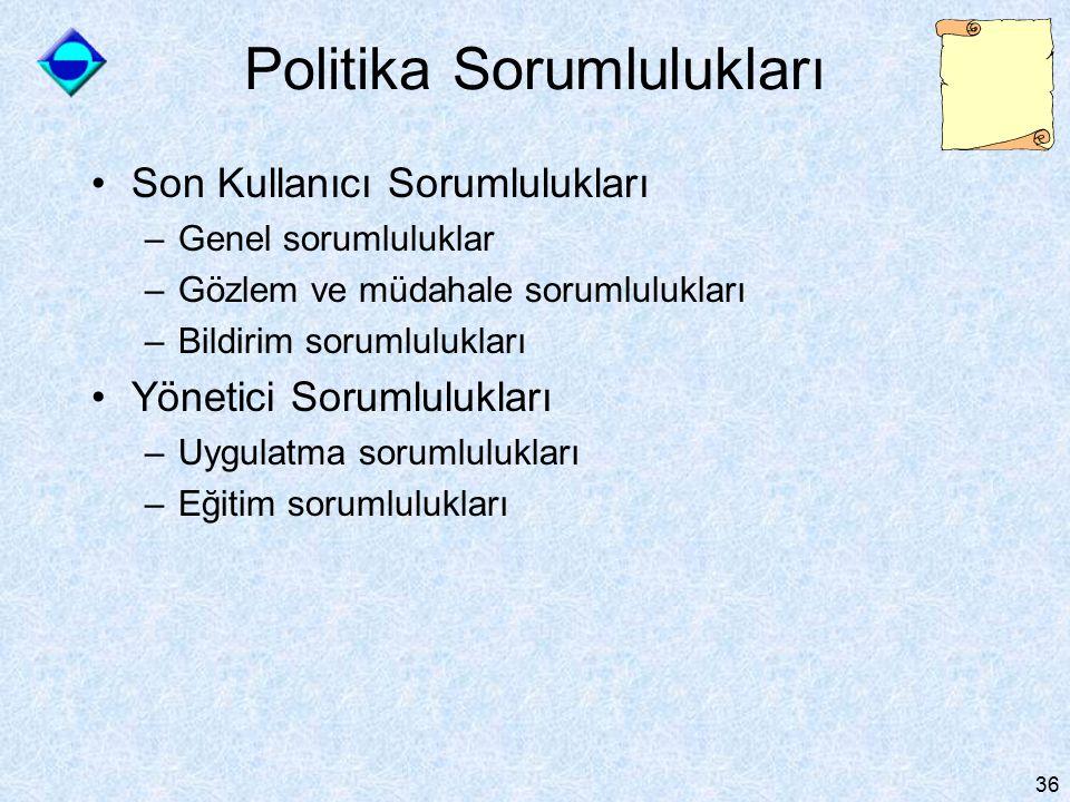 36 Politika Sorumlulukları Son Kullanıcı Sorumlulukları –Genel sorumluluklar –Gözlem ve müdahale sorumlulukları –Bildirim sorumlulukları Yönetici Soru