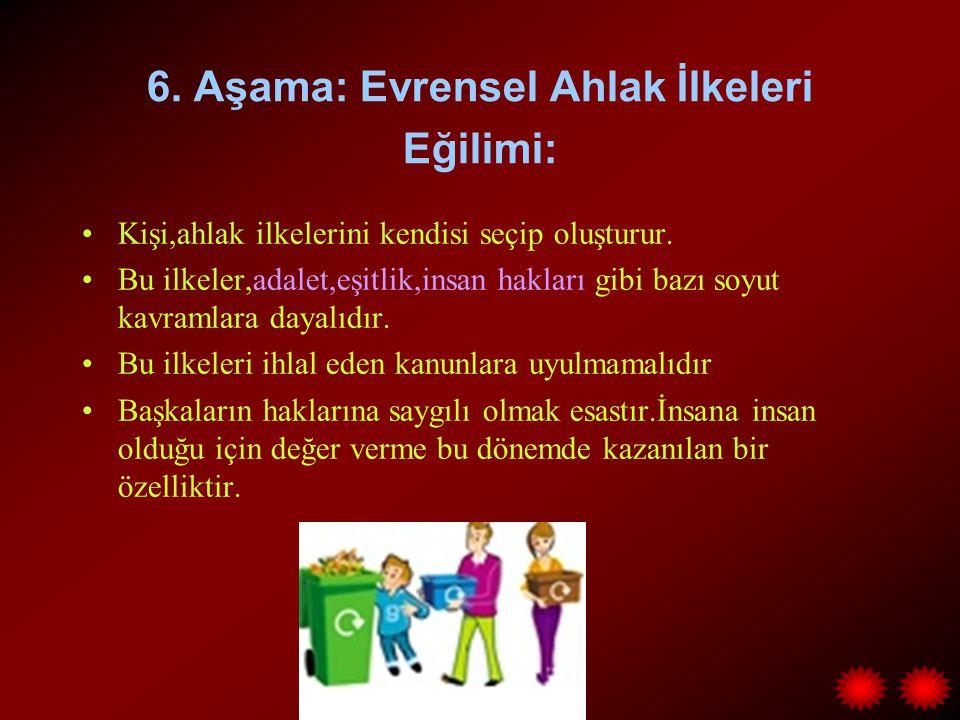 6. Aşama: Evrensel Ahlak İlkeleri Eğilimi: Kişi,ahlak ilkelerini kendisi seçip oluşturur. Bu ilkeler,adalet,eşitlik,insan hakları gibi bazı soyut kavr