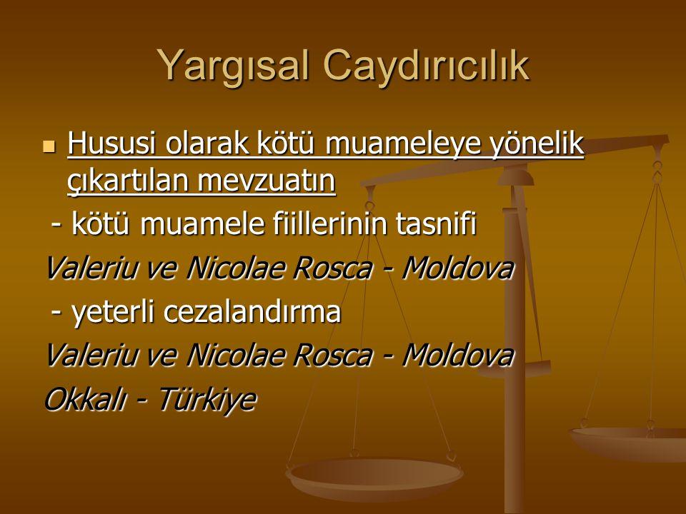 Yargısal Caydırıcılık Hususi olarak kötü muameleye yönelik çıkartılan mevzuatın Hususi olarak kötü muameleye yönelik çıkartılan mevzuatın - kötü muamele fiillerinin tasnifi - kötü muamele fiillerinin tasnifi Valeriu ve Nicolae Rosca - Moldova - yeterli cezalandırma - yeterli cezalandırma Valeriu ve Nicolae Rosca - Moldova Okkalı - Türkiye