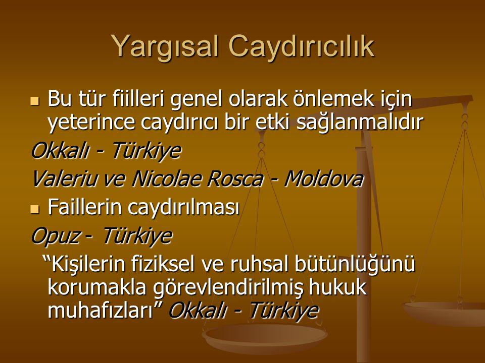 Yargısal Caydırıcılık Bu tür fiilleri genel olarak önlemek için yeterince caydırıcı bir etki sağlanmalıdır Bu tür fiilleri genel olarak önlemek için yeterince caydırıcı bir etki sağlanmalıdır Okkalı - Türkiye Valeriu ve Nicolae Rosca - Moldova Faillerin caydırılması Faillerin caydırılması Opuz - Türkiye Kişilerin fiziksel ve ruhsal bütünlüğünü korumakla görevlendirilmiş hukuk muhafızları Okkalı - Türkiye Kişilerin fiziksel ve ruhsal bütünlüğünü korumakla görevlendirilmiş hukuk muhafızları Okkalı - Türkiye