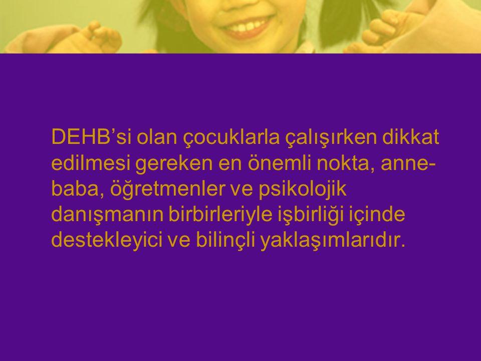DEHB'si olan çocuklarla çalışırken dikkat edilmesi gereken en önemli nokta, anne- baba, öğretmenler ve psikolojik danışmanın birbirleriyle işbirliği i