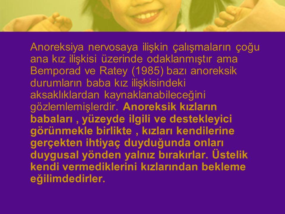 Anoreksiya nervosaya ilişkin çalışmaların çoğu ana kız ilişkisi üzerinde odaklanmıştır ama Bemporad ve Ratey (1985) bazı anoreksik durumların baba kız