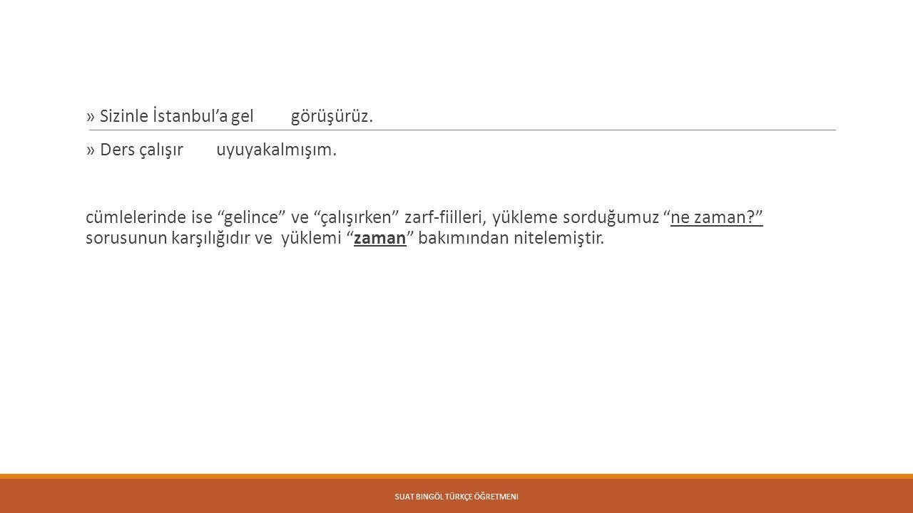 """» Sizinle İstanbul'a gelince görüşürüz. » Ders çalışırken uyuyakalmışım. cümlelerinde ise """"gelince"""" ve """"çalışırken"""" zarf-fiilleri, yükleme sorduğumuz"""