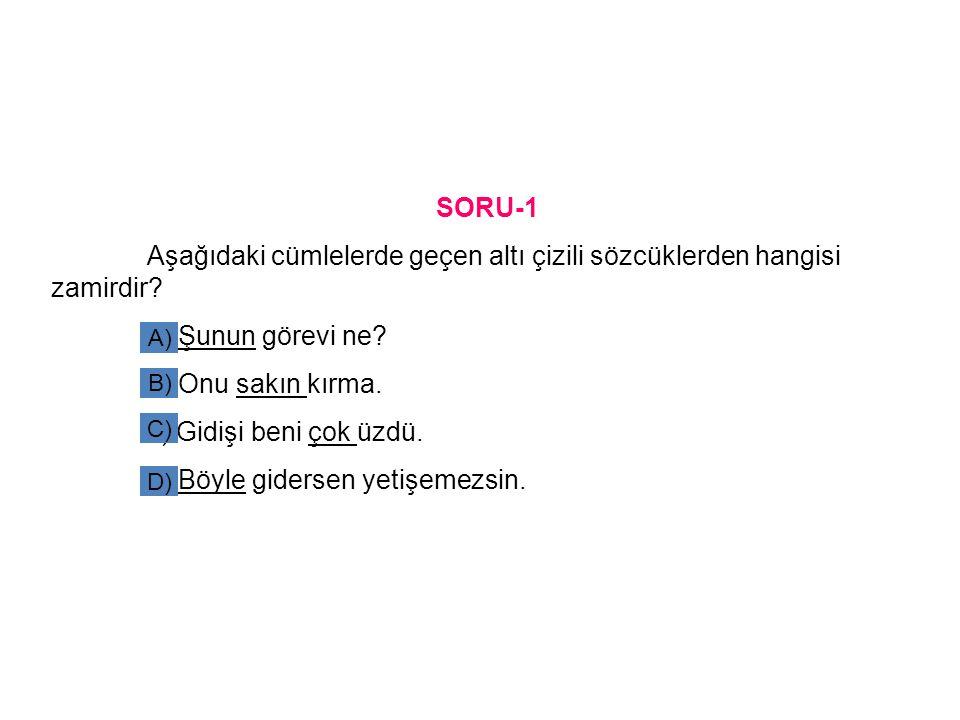 SORU-1 Aşağıdaki cümlelerde geçen altı çizili sözcüklerden hangisi zamirdir? a) Şunun görevi ne? b) Onu sakın kırma. c) Gidişi beni çok üzdü. d) Böyle