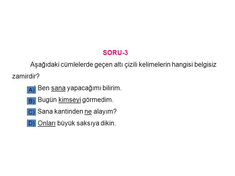 SORU-3 Aşağıdaki cümlelerde geçen altı çizili kelimelerin hangisi belgisiz zamirdir.