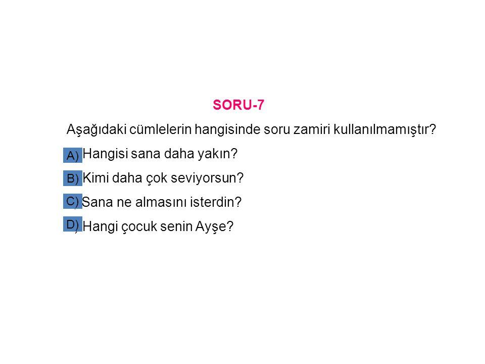 SORU-7 Aşağıdaki cümlelerin hangisinde soru zamiri kullanılmamıştır? a) Hangisi sana daha yakın? b) Kimi daha çok seviyorsun? c) Sana ne almasını iste