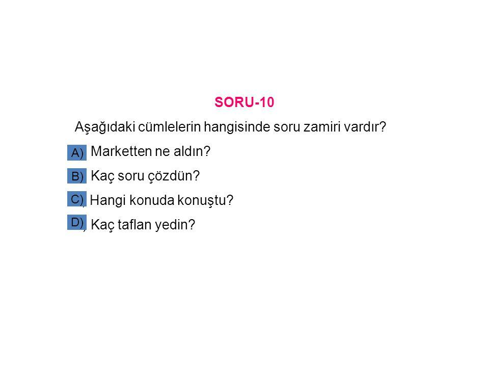 SORU-10 Aşağıdaki cümlelerin hangisinde soru zamiri vardır? a) Marketten ne aldın? b) Kaç soru çözdün? c) Hangi konuda konuştu? d) Kaç taflan yedin? A