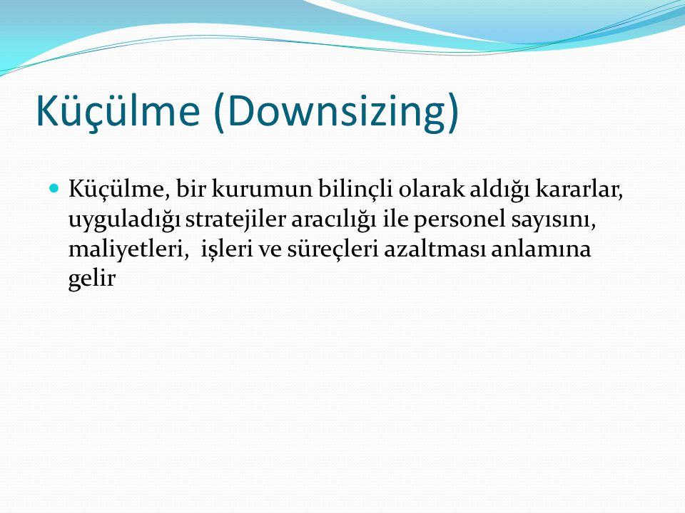 Küçülme (Downsizing) Küçülme, bir kurumun bilinçli olarak aldığı kararlar, uyguladığı stratejiler aracılığı ile personel sayısını, maliyetleri, işleri