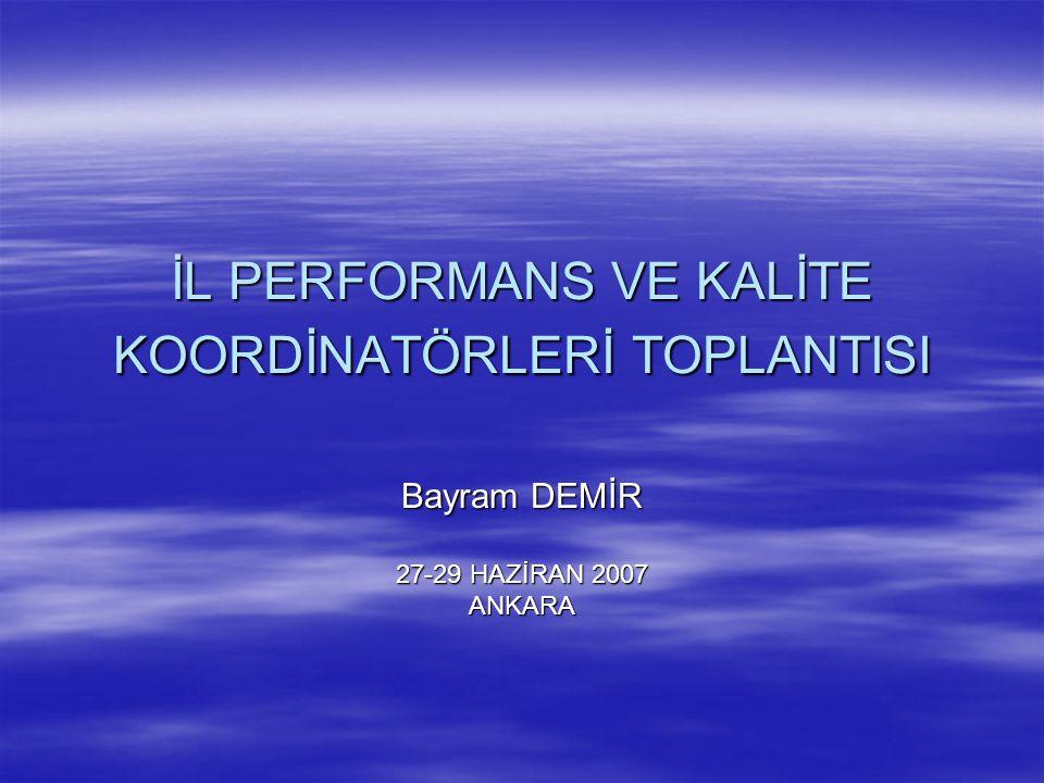 İL PERFORMANS VE KALİTE KOORDİNATÖRLERİ TOPLANTISI Bayram DEMİR 27-29 HAZİRAN 2007 ANKARA