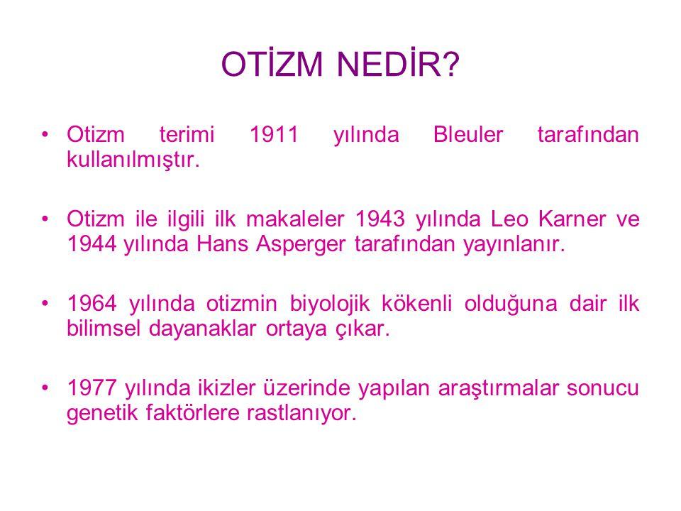 OTİZM NEDİR? Otizm terimi 1911 yılında Bleuler tarafından kullanılmıştır. Otizm ile ilgili ilk makaleler 1943 yılında Leo Karner ve 1944 yılında Hans