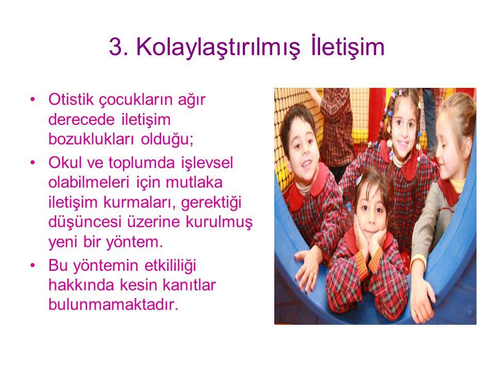 3. Kolaylaştırılmış İletişim Otistik çocukların ağır derecede iletişim bozuklukları olduğu; Okul ve toplumda işlevsel olabilmeleri için mutlaka iletiş