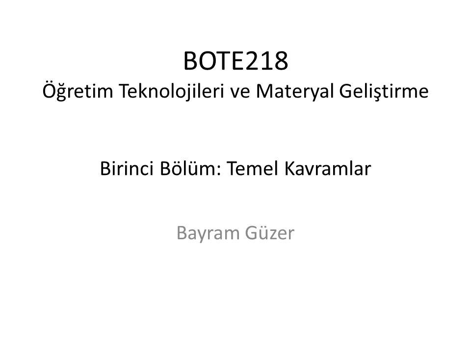 BOTE218 Öğretim Teknolojileri ve Materyal Geliştirme Birinci Bölüm: Temel Kavramlar Bayram Güzer