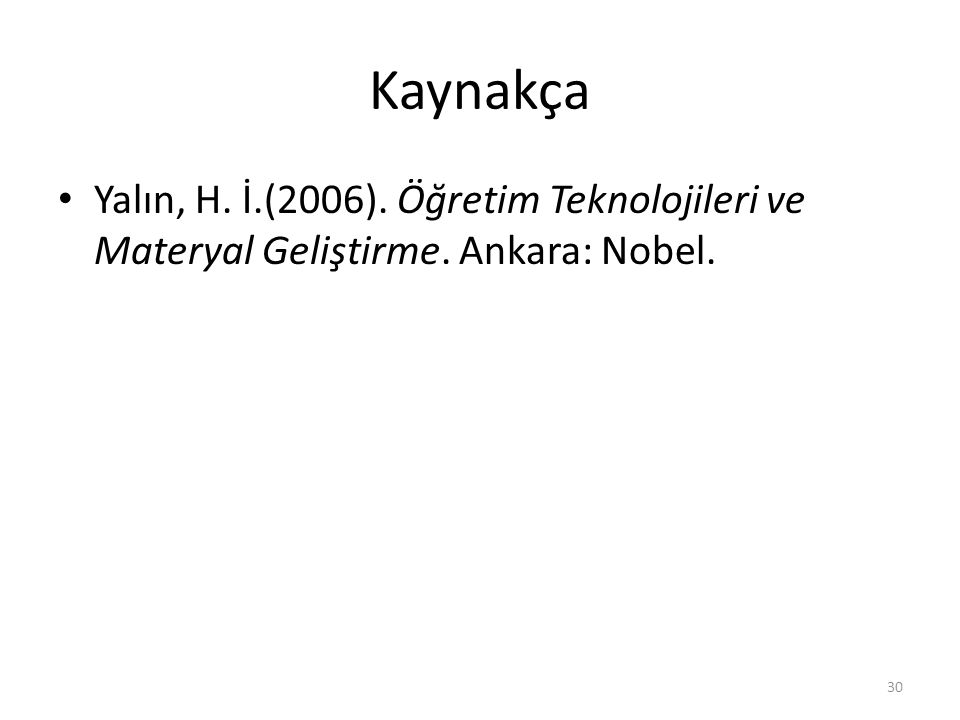 Kaynakça Yalın, H. İ.(2006). Öğretim Teknolojileri ve Materyal Geliştirme. Ankara: Nobel. 30