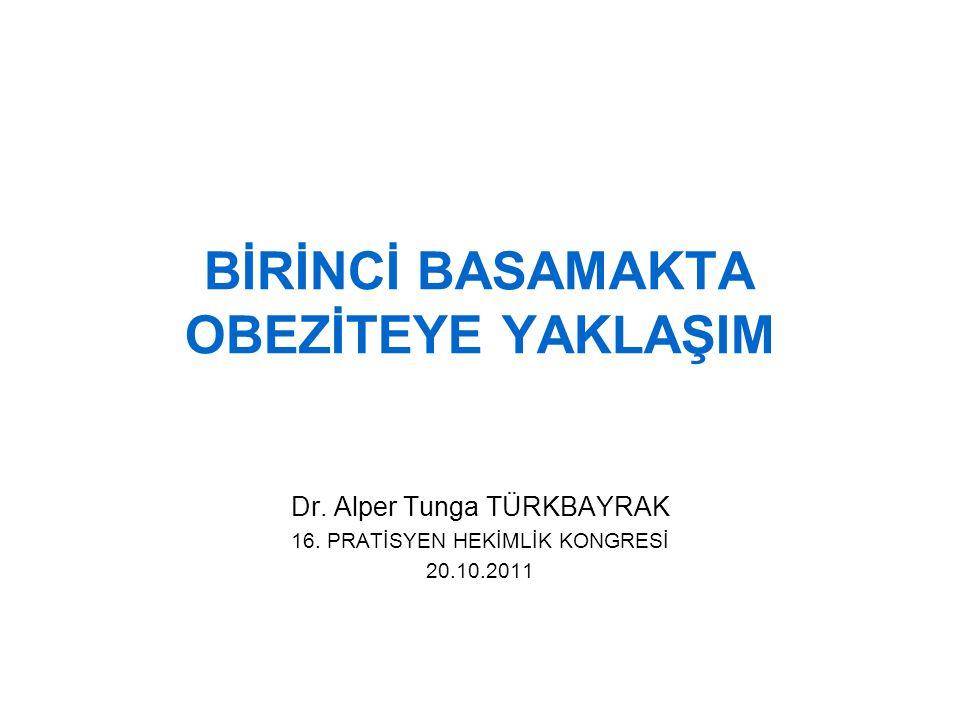 BİRİNCİ BASAMAKTA OBEZİTEYE YAKLAŞIM Dr. Alper Tunga TÜRKBAYRAK 16. PRATİSYEN HEKİMLİK KONGRESİ 20.10.2011