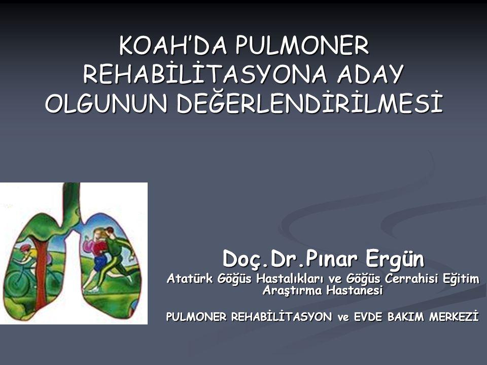 KOAH'DA PULMONER REHABİLİTASYONA ADAY OLGUNUN DEĞERLENDİRİLMESİ Doç.Dr.Pınar Ergün Atatürk Göğüs Hastalıkları ve Göğüs Cerrahisi Eğitim Araştırma Hast