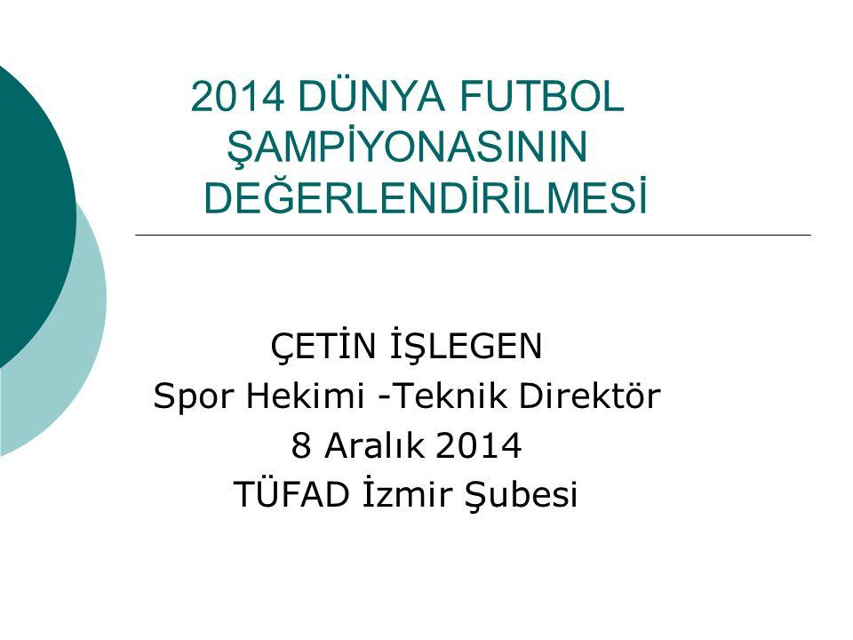 2014 DÜNYA FUTBOL ŞAMPİYONASININ DEĞERLENDİRİLMESİ ÇETİN İŞLEGEN Spor Hekimi -Teknik Direktör 8 Aralık 2014 TÜFAD İzmir Şubesi