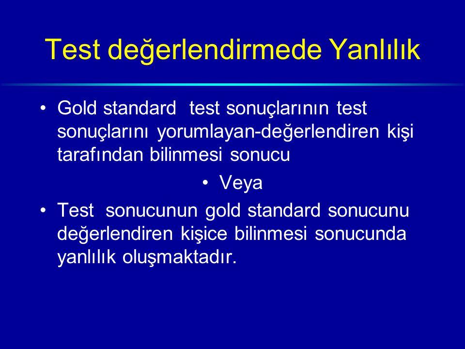 Test değerlendirmede Yanlılık Gold standard test sonuçlarının test sonuçlarını yorumlayan-değerlendiren kişi tarafından bilinmesi sonucu Veya Test sonucunun gold standard sonucunu değerlendiren kişice bilinmesi sonucunda yanlılık oluşmaktadır.